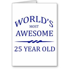 Worlds Most Awesome 25 Year Old Birthday Cards Years