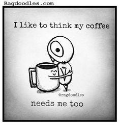 I like to think my coffee needs me too.