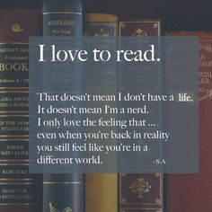 I love to read. That doesn't mean I don't have a life. It doesn't mean I'm a nerd. [Not that that's bad.] I only love the feeling that, even when you're back in reality, you still feel like you're in a different world.