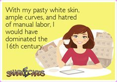With my pasty white skin, ample curves, and hatred of manual labor, I would have dominated the 16th century!