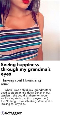 Seeing happiness through my grandma´s eyes by Thriving soul Flourishing mind https://scriggler.com/detailPost/story/43439      When I was a child, my  grandmother used to sit on an old dusty bench in our garden .. she could sit there for hours and hours, staring at (in my eyes then) the Nothing… I was thinking: What is she looking at, why is s...