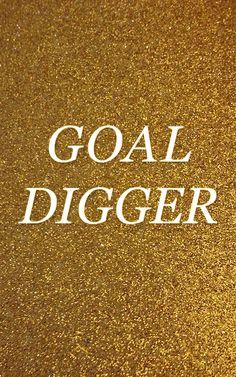 Be a goal digger.