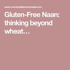 Gluten-Free Naan: thinking beyond wheat…