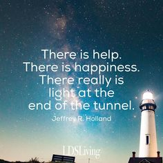 There is help. There is happiness. There really is light at the end of the tunnel. // Jeffrey R. Holland