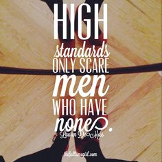 High standards only scare men who have none- Lauren Demoss  Don't settle for less than a man of Christ.