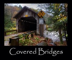 Covered Bridges - CAN GIVE YOU A FEELING OF LEAVING THE FUTURE AND GOING INTO THE PAST.  JUST THINK OF THE HISTORY IT MUST HAVE...