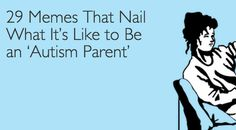 Numbers 3, 7, 19 and 21 are from www.facebook.com/AutismOdysseys 29 Memes That Nail What It's Like to Be an #Autism Parent
