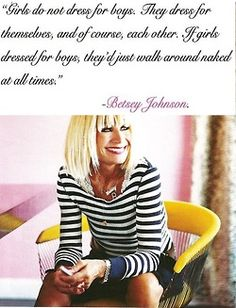 words of wisdom from Betsey Johnson: Girls dress for themselves; if we dressed for boys, we`d just walk around naked at all times!