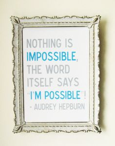 Nothing is impossible.  (Favorite Audrey Hepburn quote!)