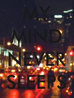 my mind never sleeps.