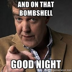 We will miss you.  BBC has officially fired Clarkson. What he did was wrong but I'm still sad.