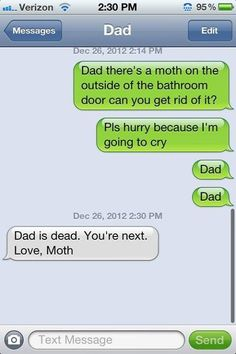 """Dad, there's a moth on the outside of the bathroom door can you get rid of it? ...Pls hurry because I'm going to cry ...Dad ...Dad  Dad is dead. You're next. Love, Moth""    Click here for professional moth control products: http://www.domyownpestcontrol.com/moths-c-642.html"