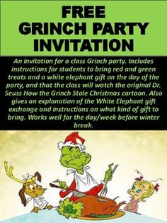 An invitation for a class Grinch party. Includes instructions for students to bring red and green treats and a white elephant gift on the day of the party, and that the class will watch the original Dr. Seuss How the Grinch Stole Christmas cartoon. Also gives an explanation of the White Elephant gift exchange and instructions on what kind of gift to bring.