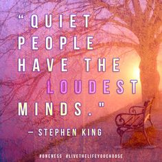 """Quiet people have the loudest minds.""– Stephen King"