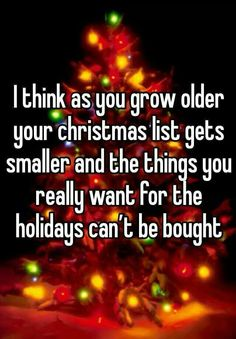 I think as you grow older, your Christmas list gets smaller and the things you really want for the holidays can't be bought. -Love this! Couldn't be more true. I would be fine without one present. Spending any holidays or birthdays with my family, is truly all the present I ever need. ♡