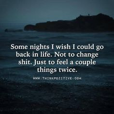 Quote: Some nights I wish i could go back in life. Not to change shit. Just to feel a couple things twice Words Quotes, Wise Words, Me Quotes, Funny Quotes, Sayings, Random Quotes, Positive Quotes, Great Quotes, Quotes To Live By