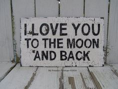 I LOVE YOU TO THE MOON AND BACK.. (I ask my neice how much I love her all the time and this is always her reply)  :-)