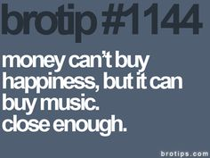 Money can't buy happiness, but it can buy music. Close enough