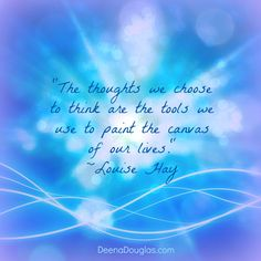 """""""The thoughts we choose to think are the tools we use to paint the canvas of our lives."""" ~Louise Hay #quote www.DeenaDouglas.com"""