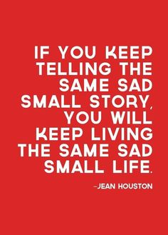 """If you keep telling the same sad small story, you will keep living the same sad small life."" -- Jean Houston"