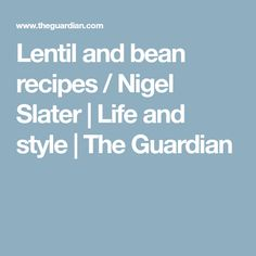 Lentil and bean recipes / Nigel Slater | Life and style | The Guardian