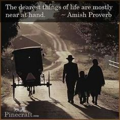 "Amish Proverb: ""The dearest things in life are mostly near at hand."""