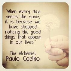 """""""when every day seems the same, it is because we have stopped noticing the good things that appear in our lives"""" - Paulo Coelho"""