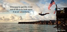 Monday motivational thought: One way to get the most out of life is to look upon it as an adventure - William Feather