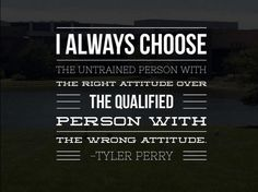 """""""I always choose the untrained person with the right attitude over the qualified person with the wrong attitude."""" -Tyler Perry #GLS14"""