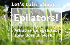 Let's talk about Epilators? What are they? How do they work? What's the best way to avoid pain and irritation?