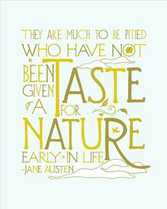 Jane Austen Quotes: They are much to be pitied who have not been given a taste for nature early in life