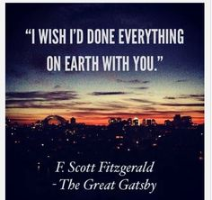 I wish I'd done everything on earth with you. Scott Fitzgerald (The Great Gatsby) Quotes Thoughts, Life Quotes Love, Great Quotes, Quotes To Live By, Inspirational Quotes, Insightful Quotes, Great Gatsby Quotes, Empowering Quotes, Change Quotes