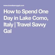 How to Spend One Day in Lake Como, Italy | Travel Savvy Gal