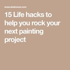 15 Life hacks to help you rock your next painting project