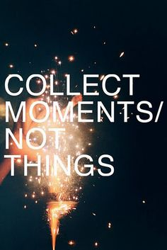 "perfect sentiment since all my ""things"" were taken from me when our house was robbed this week. moments are what I will be collecting from now on."