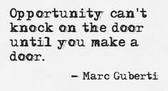 There are countless opportunities in the world. Maybe your next opportunity is just around the corner. The only way to get those opportunities and eventually build upon them is by making the door so opportunities can knock on it.