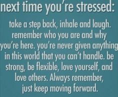 Next time you're stressed: Take a step back, inhale and laugh. Remember who you are ad why you're here. You're never given anything in this world that you can't handle. Be strong, be flexible, love yourself, and love others. Always remember, just keep moving forward.