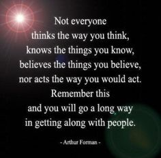 Love this philosophy <3 understanding others and accepting their differences and thoughts. Not everyone thinks the way you think, knows the things you know, believes the things you believe, nor acts the way you would act. Remember this and you will go a long way in getting along with people.