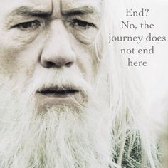 """Death is just another path, one which we all must take. The grey rain-curtain of this world rolls back, and all turns to silver glass, and then you see it."" ""What, Gandalf? See what?"" ""White shores, and beyond. A far green country, under a swift sunrise."""