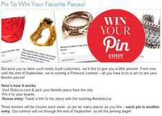 From now until the end of September, we're running a Pinterest contest – Pin to win your favorite pieces!  Here's how it works:  -Visit Boticca.com & pick your favorite piece from the site.  -Pin it to your boards.  -Bonus entry: Tweet a link to the piece with the hashtag #winboticca  Three winners will be chosen each week, so pin as many pieces as you like – each pin is another entry. #winboticca