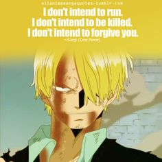 I don't intend to run. I don't intend to be killed. I don't intend to forgive you. ~Sanji (One Piece)