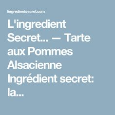 L'ingredient Secret... — Tarte aux Pommes Alsacienne Ingrédient secret: la...