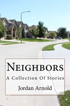 Neighbors: A Collection Of Stories...my book. Fun to write, fun to read. All the crazy and wonderful people I've lived by.