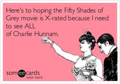 Here's to hoping the Fifty Shades of Grey movie is X-rated because I need to see ALL of Charlie Hunnam. | Confession Ecard | someecards.com