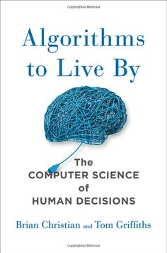 Amazon.com: Algorithms to Live By: The Computer Science of Human Decisions (9781627790369): Brian Christian, Tom Griffiths: Books