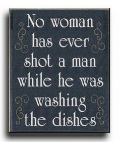 """""""No woman has ever killed a man while he was washing dishes.""""  ~ Acheron"""