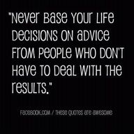 never base your life decisions on advice from people who don't have to deal with the results