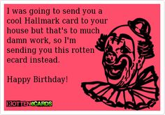 I Was Going To Send You A Cool Hallmark Card Your House But Thats Much Damn Work So Im Sending This Rotten Ecard Instead