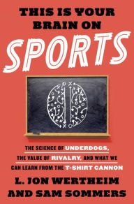 This Is Your Brain on Sports: The Science of Underdogs, the Value of Rivalry, and What We Can Learn from the T-Shirt Cannon by L. Jon Wertheim, Sam Sommers | | 9780553447408 | Hardcover | Barnes & Noble