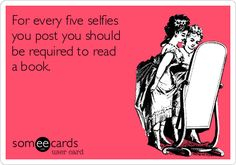 For every five selfies you post you should be required to read a book.